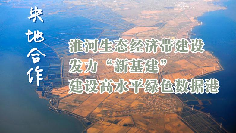 """央地合作 淮河生态经济带建设开启新篇章 发力""""新基建"""" 建设高水平绿色数据港"""